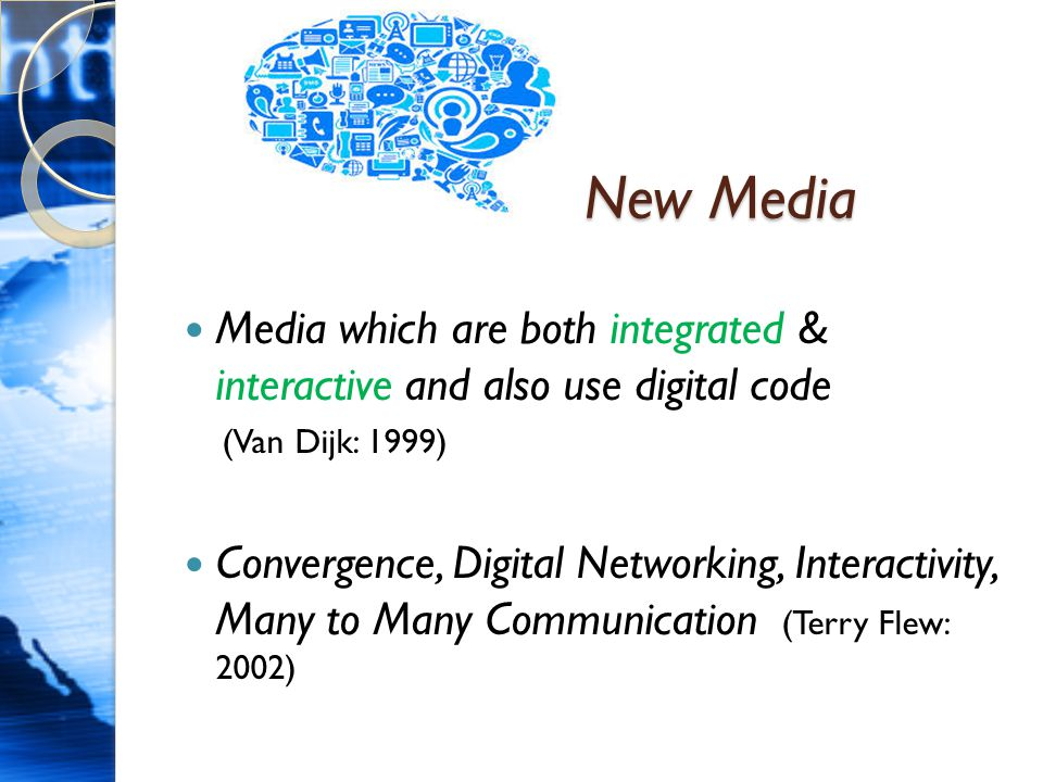 New Media MMedia which are both integrated & interactive and also use digital code (Van Dijk: 1999) CConvergence, Digital Networking, Interactivity, Many to Many Communication (Terry Flew: 2002)