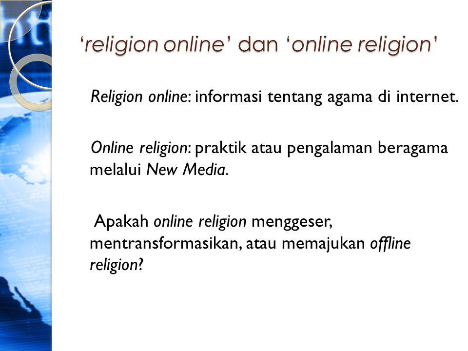 'religion online' dan 'online religion' Religion online: informasi tentang agama di internet. Online religion: praktik atau pengalaman beragama melalu