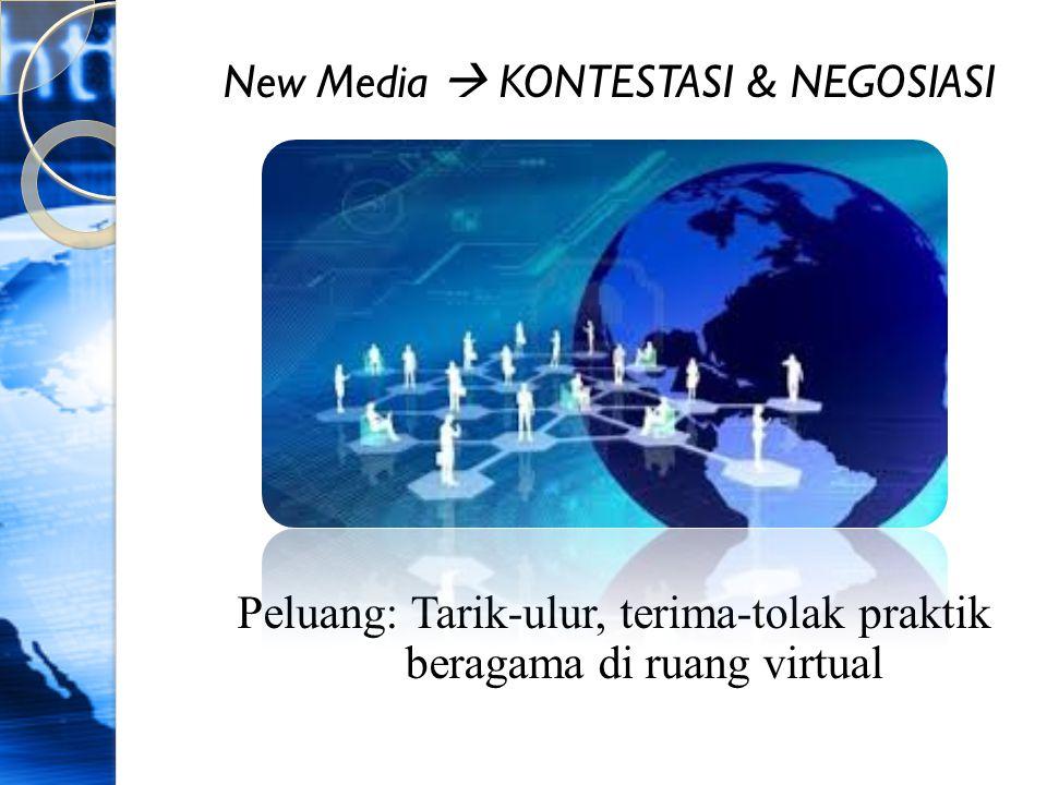 New Media  KONTESTASI & NEGOSIASI Peluang: Tarik-ulur, terima-tolak praktik beragama di ruang virtual