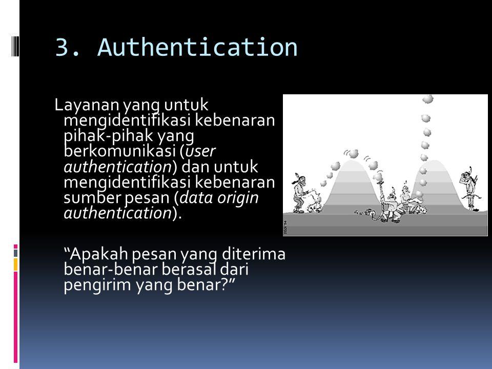 3. Authentication Layanan yang untuk mengidentifikasi kebenaran pihak-pihak yang berkomunikasi (user authentication) dan untuk mengidentifikasi kebena