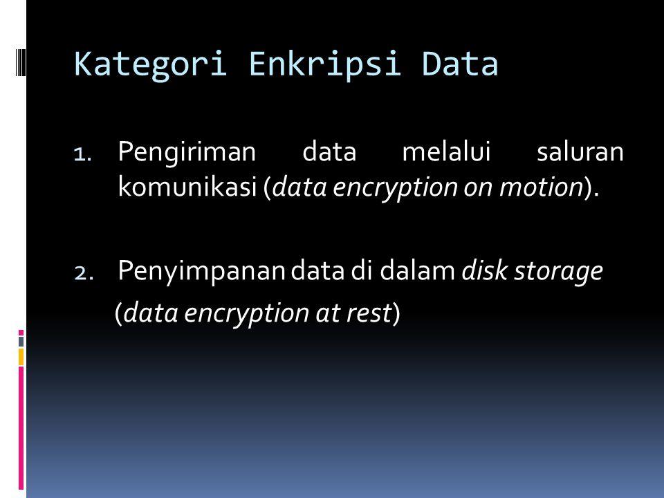 Kategori Enkripsi Data 1. Pengiriman data melalui saluran komunikasi (data encryption on motion). 2. Penyimpanan data di dalam disk storage (data encr