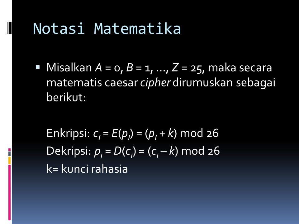 Notasi Matematika  Misalkan A = 0, B = 1, …, Z = 25, maka secara matematis caesar cipher dirumuskan sebagai berikut: Enkripsi: c i = E(p i ) = (p i +