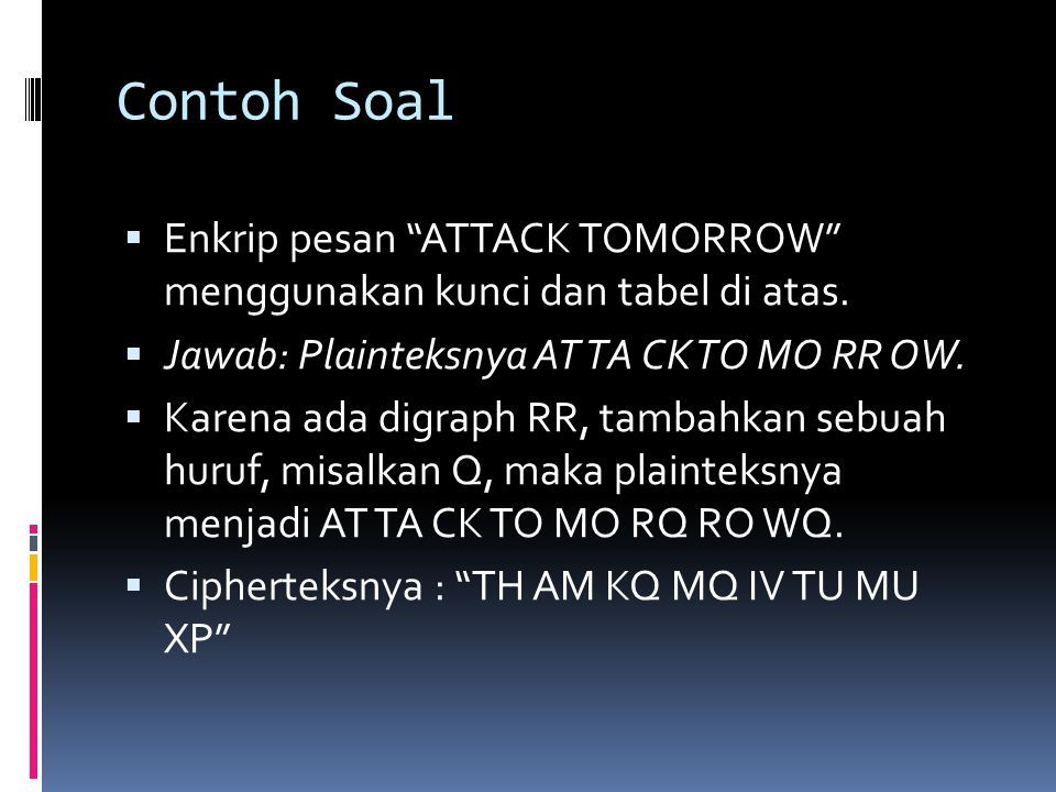 """Contoh Soal  Enkrip pesan """"ATTACK TOMORROW"""" menggunakan kunci dan tabel di atas.  Jawab: Plainteksnya AT TA CK TO MO RR OW.  Karena ada digraph RR,"""