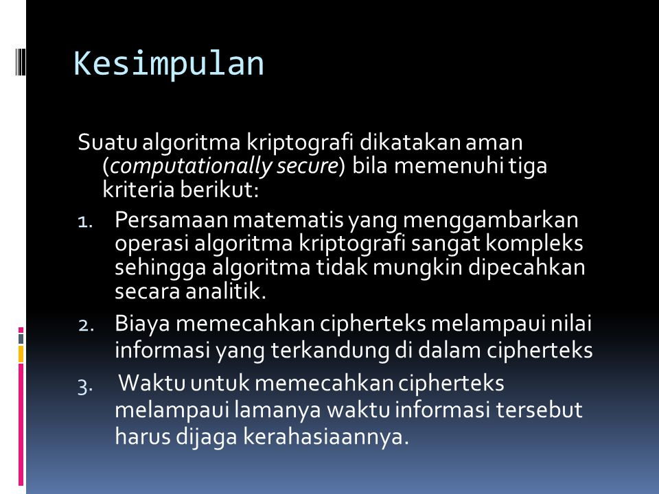 Kesimpulan Suatu algoritma kriptografi dikatakan aman (computationally secure) bila memenuhi tiga kriteria berikut: 1. Persamaan matematis yang mengga