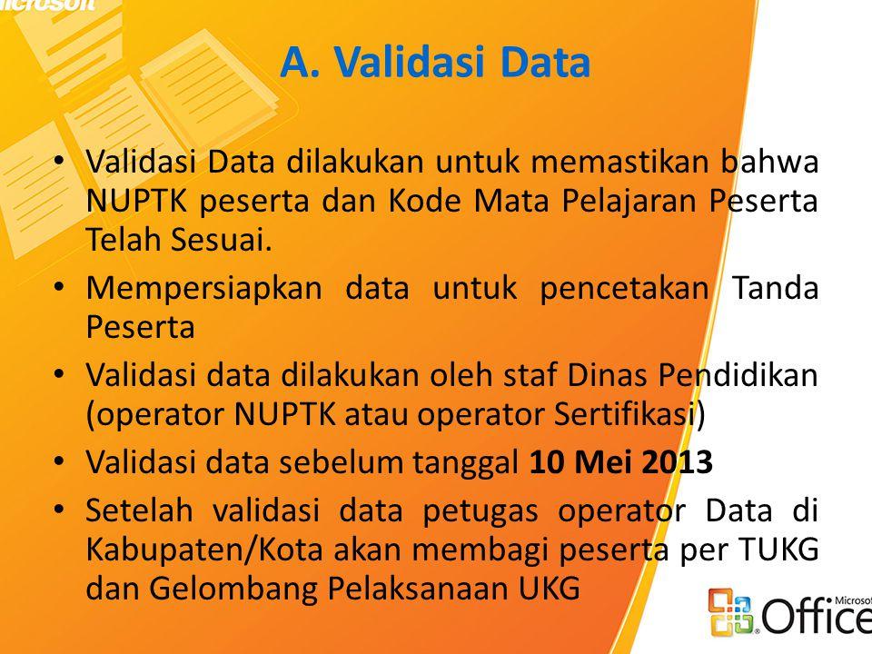 A. Validasi Data • Validasi Data dilakukan untuk memastikan bahwa NUPTK peserta dan Kode Mata Pelajaran Peserta Telah Sesuai. • Mempersiapkan data unt
