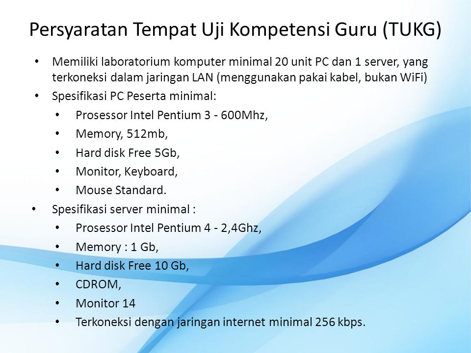 Persyaratan Tempat Uji Kompetensi Guru (TUKG) • Memiliki laboratorium komputer minimal 20 unit PC dan 1 server, yang terkoneksi dalam jaringan LAN (me
