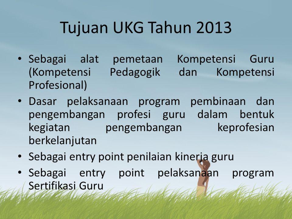 Tujuan UKG Tahun 2013 • Sebagai alat pemetaan Kompetensi Guru (Kompetensi Pedagogik dan Kompetensi Profesional) • Dasar pelaksanaan program pembinaan