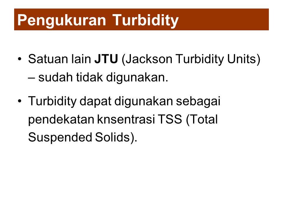 Pengukuran Turbidity •Satuan lain JTU (Jackson Turbidity Units) – sudah tidak digunakan. •Turbidity dapat digunakan sebagai pendekatan knsentrasi TSS