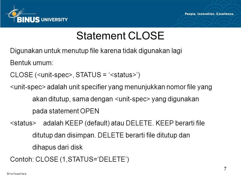 Bina Nusantara Statement CLOSE 7 Digunakan untuk menutup file karena tidak digunakan lagi Bentuk umum: CLOSE (, STATUS = ' ') adalah unit specifier ya