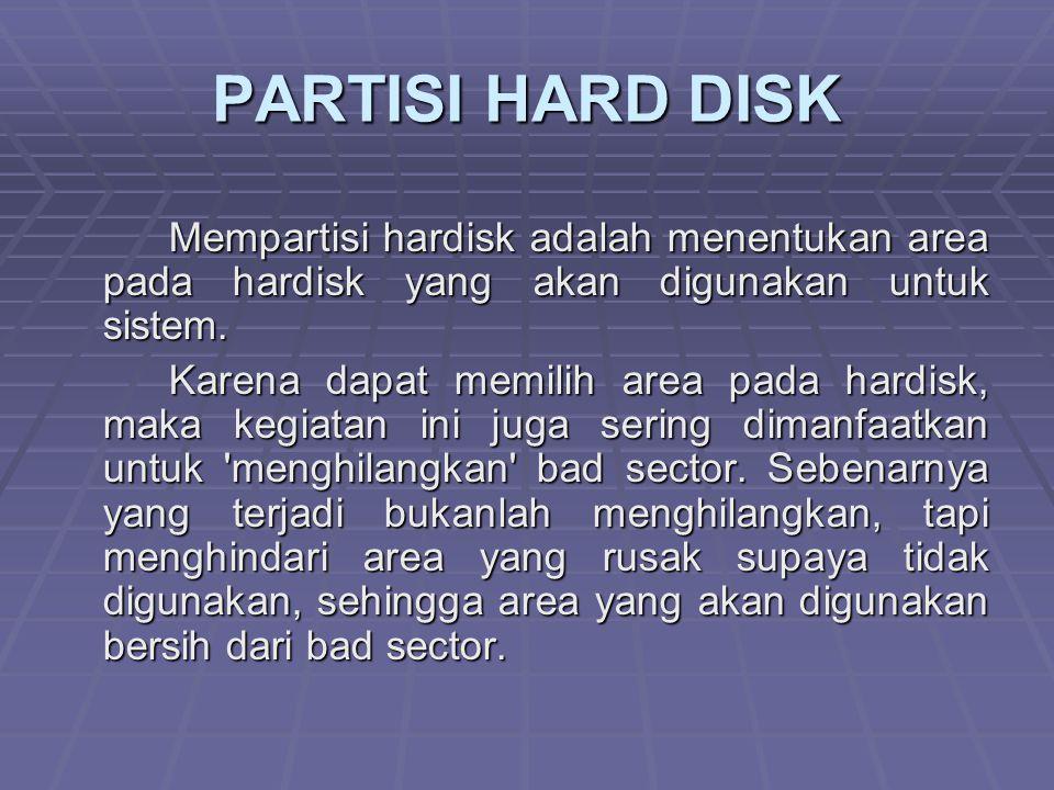 PARTISI HARD DISK Mempartisi hardisk adalah menentukan area pada hardisk yang akan digunakan untuk sistem. Karena dapat memilih area pada hardisk, mak