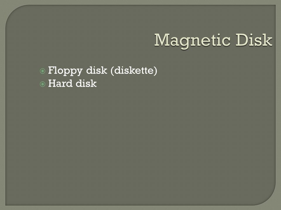  Floppy disk (diskette)  Hard disk