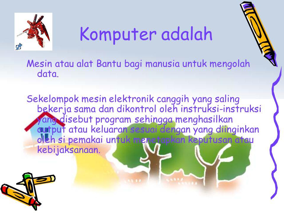 Komputer adalah Mesin atau alat Bantu bagi manusia untuk mengolah data. Sekelompok mesin elektronik canggih yang saling bekerja sama dan dikontrol ole