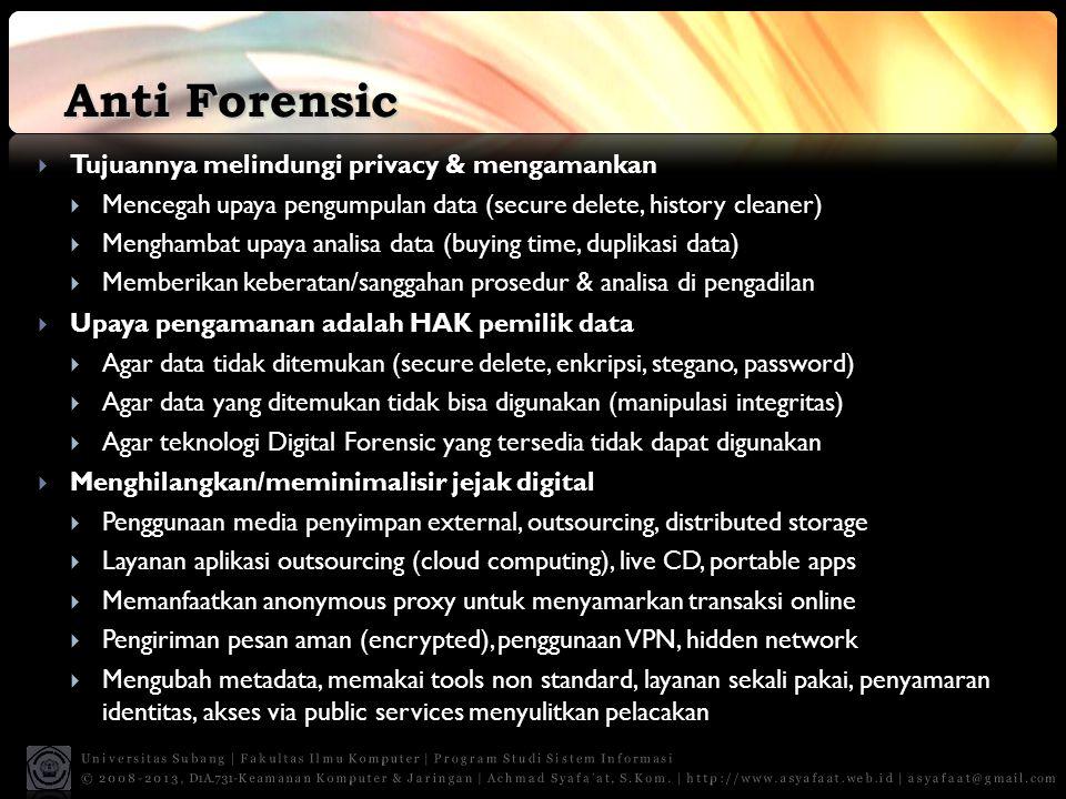 Anti Forensic  Tujuannya melindungi privacy & mengamankan  Mencegah upaya pengumpulan data (secure delete, history cleaner)  Menghambat upaya analisa data (buying time, duplikasi data)  Memberikan keberatan/sanggahan prosedur & analisa di pengadilan  Upaya pengamanan adalah HAK pemilik data  Agar data tidak ditemukan (secure delete, enkripsi, stegano, password)  Agar data yang ditemukan tidak bisa digunakan (manipulasi integritas)  Agar teknologi Digital Forensic yang tersedia tidak dapat digunakan  Menghilangkan/meminimalisir jejak digital  Penggunaan media penyimpan external, outsourcing, distributed storage  Layanan aplikasi outsourcing (cloud computing), live CD, portable apps  Memanfaatkan anonymous proxy untuk menyamarkan transaksi online  Pengiriman pesan aman (encrypted), penggunaan VPN, hidden network  Mengubah metadata, memakai tools non standard, layanan sekali pakai, penyamaran identitas, akses via public services menyulitkan pelacakan