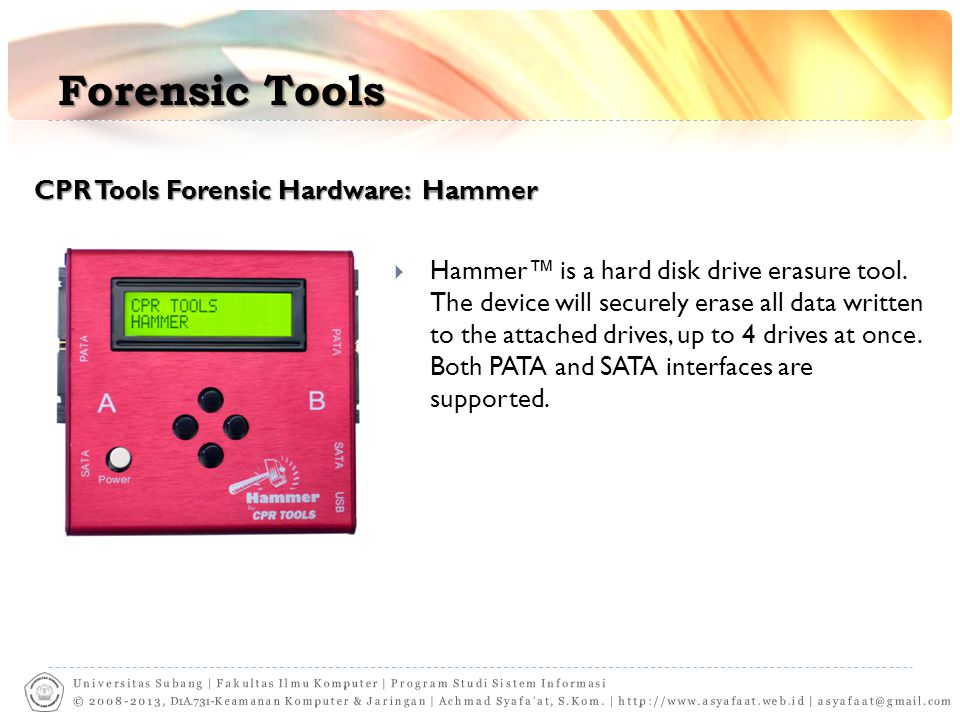 Forensic Tools CPR Tools Forensic Hardware: Hammer  Hammer™ is a hard disk drive erasure tool. The device will securely erase all data written to the