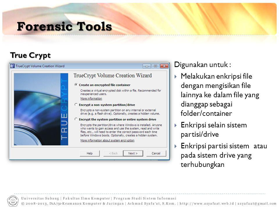Forensic Tools True Crypt Digunakan untuk :  Melakukan enkripsi file dengan mengisikan file lainnya ke dalam file yang dianggap sebagai folder/container  Enkripsi selain sistem partisi/drive  Enkripsi partisi sistem atau pada sistem drive yang terhubungkan