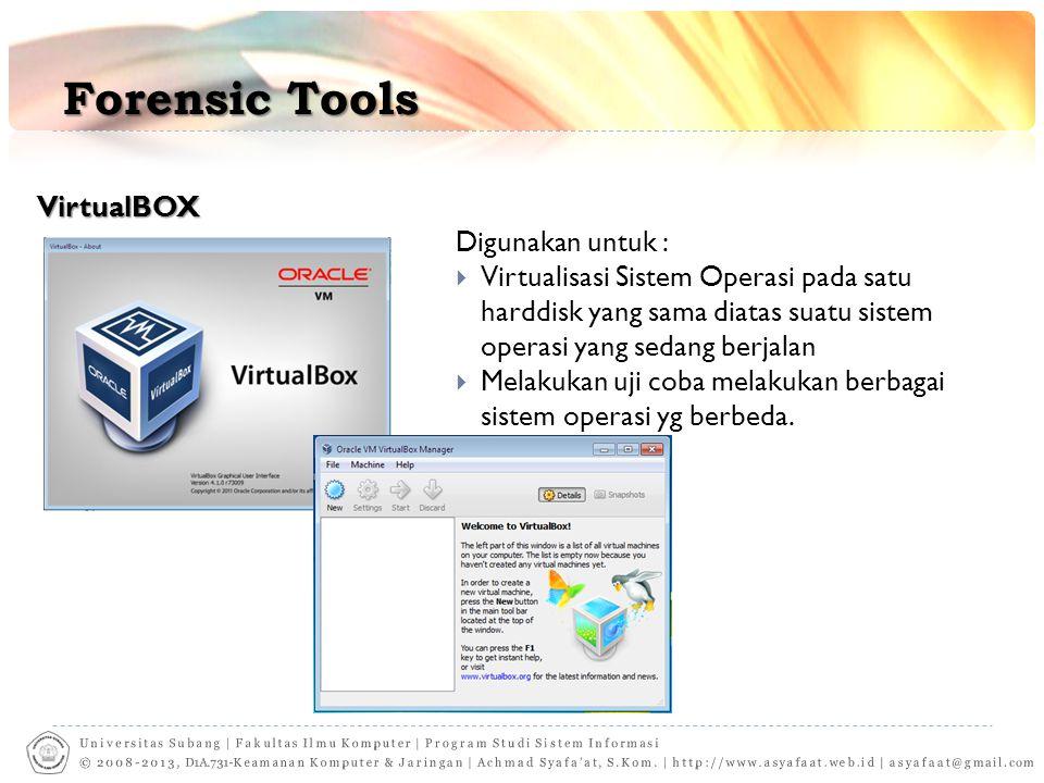 Forensic Tools VirtualBOX Digunakan untuk :  Virtualisasi Sistem Operasi pada satu harddisk yang sama diatas suatu sistem operasi yang sedang berjalan  Melakukan uji coba melakukan berbagai sistem operasi yg berbeda.