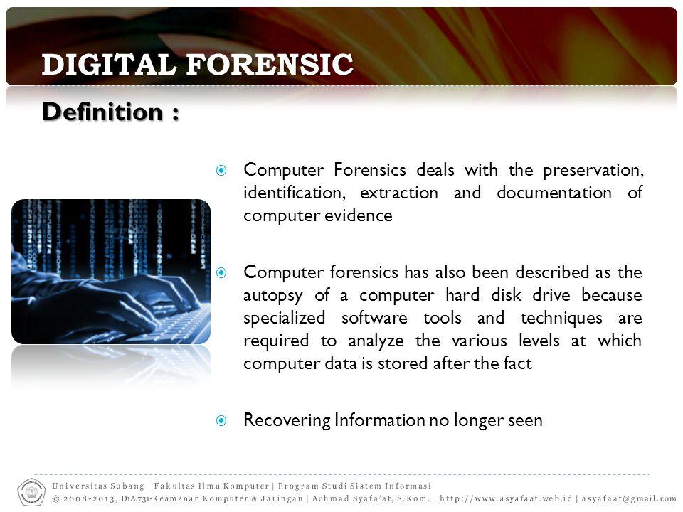 DIGITAL FORENSIC Definisi-definisi:  Definisi sederhana : penggunaan sekumpulan prosedur untuk melakukan pengujian secara menyeluruh suatu sistem komputer dengan menggunakan software dan tool untuk mengambil dan memelihara barang bukti tindakan kriminal.