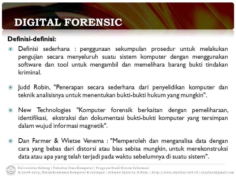 Forensic  Dilakukan dengan HAK TERBATAS sesuai peraturan  Mencari & mengumpulkan alat bukti digital  Mengikuti standar & prosedur untuk menjamin integritas data  Menemukan (ambil alih) data yang disembunyikan, dihapus, disandikan  Mengakses & memulihkan data yang disembunyikan, dihapus, disandikan  Analisa informasi, data, alat bukti digital  Menemukan keterkaitan data dengan kejahatan yang dituduhkan  Tantangan: keterbatasan waktu analisa, keterbatasan alat/teknologi, jumlah material yang dianalisa, tingkat kesulitan (password, enkripsi, secure delete, steganografi)  Menyajikan hasil analisa & alat bukti digital  Tantangan keterbatasan peraturan perundangan pendukung  Pemahaman pihak yang beracara, hakim, jaksa, pengacara  Saksi ahli kontra untuk menjatuhkan proses investigasi & analisis