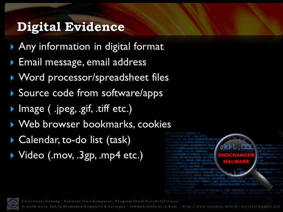 Digital Evidence  Any information in digital format  Email message, email address  Word processor/spreadsheet files  Source code from software/app