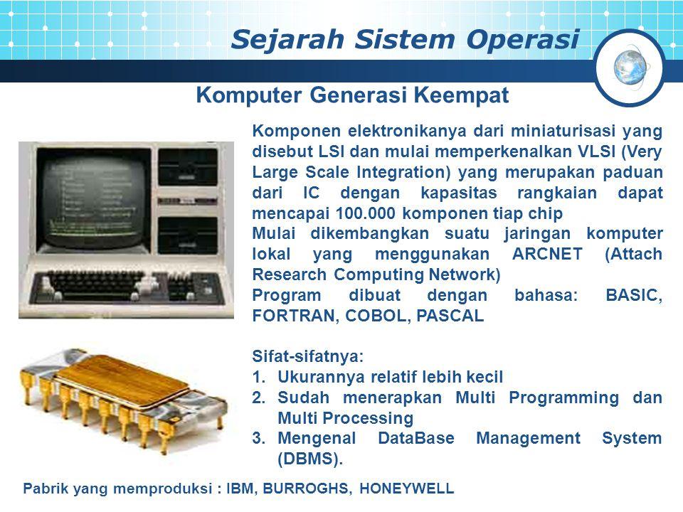 Sejarah Sistem Operasi Komputer Generasi Keempat Komponen elektronikanya dari miniaturisasi yang disebut LSI dan mulai memperkenalkan VLSI (Very Large Scale Integration) yang merupakan paduan dari IC dengan kapasitas rangkaian dapat mencapai 100.000 komponen tiap chip Mulai dikembangkan suatu jaringan komputer lokal yang menggunakan ARCNET (Attach Research Computing Network) Program dibuat dengan bahasa: BASIC, FORTRAN, COBOL, PASCAL Sifat-sifatnya: 1.Ukurannya relatif lebih kecil 2.Sudah menerapkan Multi Programming dan Multi Processing 3.Mengenal DataBase Management System (DBMS).
