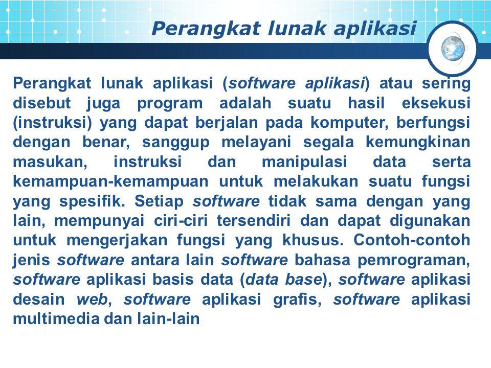 Perangkat lunak aplikasi Perangkat lunak aplikasi (software aplikasi) atau sering disebut juga program adalah suatu hasil eksekusi (instruksi) yang dapat berjalan pada komputer, berfungsi dengan benar, sanggup melayani segala kemungkinan masukan, instruksi dan manipulasi data serta kemampuan-kemampuan untuk melakukan suatu fungsi yang spesifik.