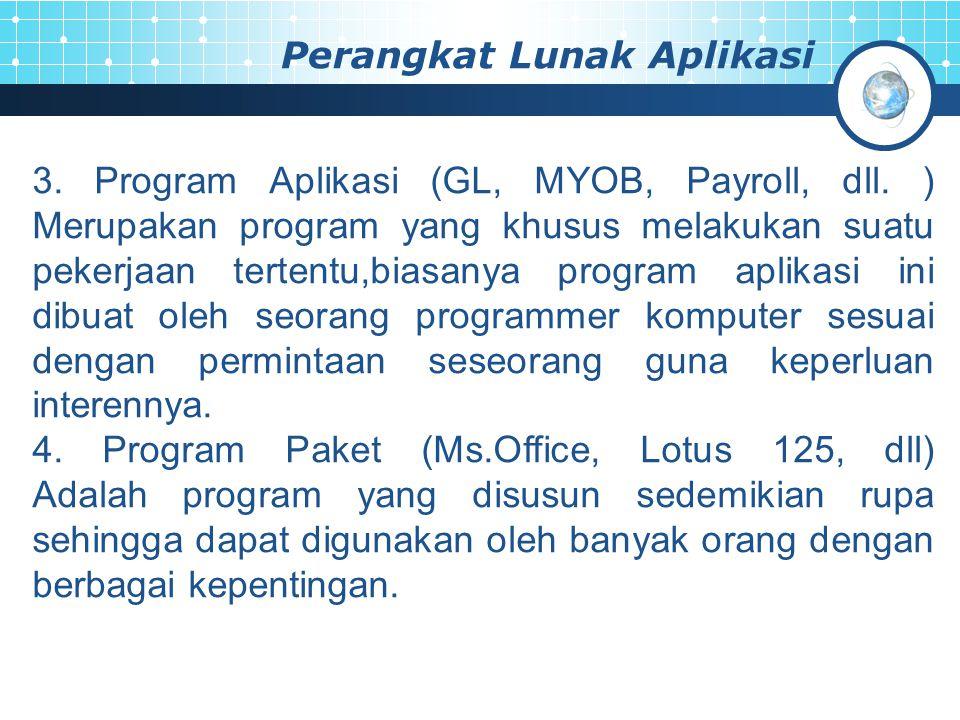 Perangkat Lunak Aplikasi 3. Program Aplikasi (GL, MYOB, Payroll, dll. ) Merupakan program yang khusus melakukan suatu pekerjaan tertentu,biasanya prog