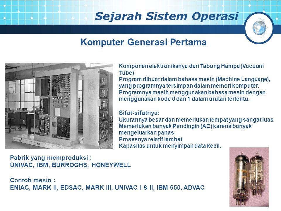 Sejarah Sistem Operasi Komputer Generasi Pertama Komponen elektronikanya dari Tabung Hampa (Vacuum Tube) Program dibuat dalam bahasa mesin (Machine Language), yang programnya tersimpan dalam memori komputer.
