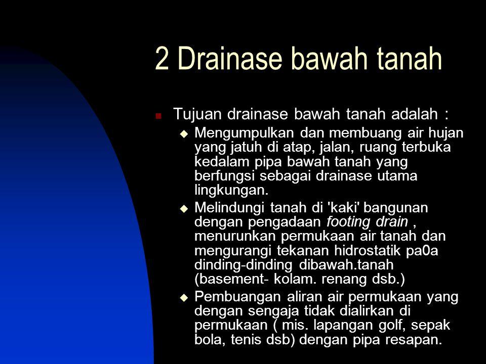 2 Drainase bawah tanah  Tujuan drainase bawah tanah adalah :  Mengumpulkan dan membuang air hujan yang jatuh di atap, jalan, ruang terbuka kedalam p