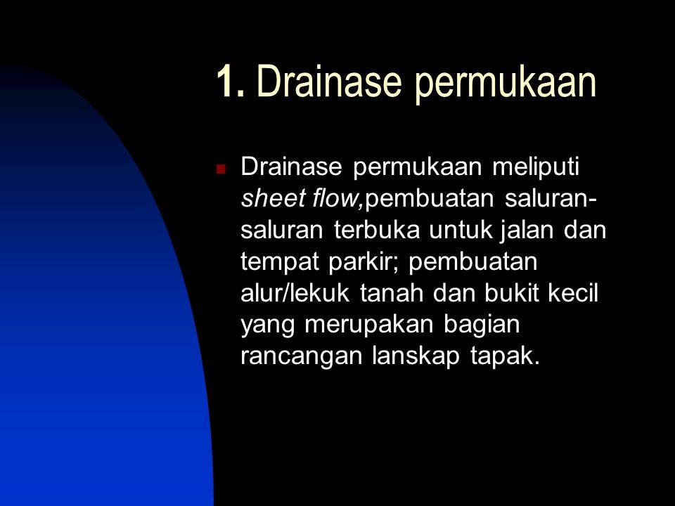 1. Drainase permukaan  Drainase permukaan meliputi sheet flow,pembuatan saluran- saluran terbuka untuk jalan dan tempat parkir; pembuatan alur/lekuk