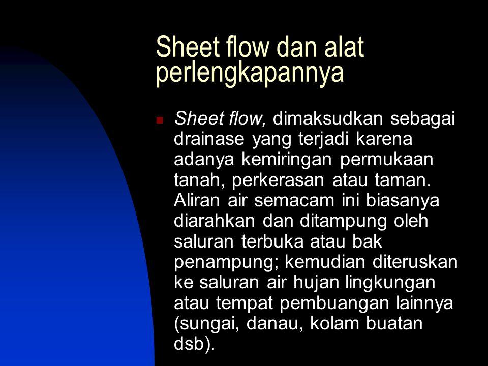 Sheet flow dan alat perlengkapannya  Sheet flow, dimaksudkan sebagai drainase yang terjadi karena adanya kemiringan permukaan tanah, perkerasan atau taman.