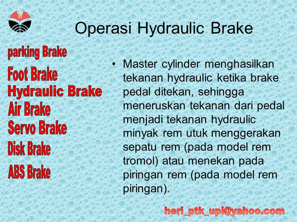 Operasi Hydraulic Brake •Master cylinder menghasilkan tekanan hydraulic ketika brake pedal ditekan, sehingga meneruskan tekanan dari pedal menjadi tek