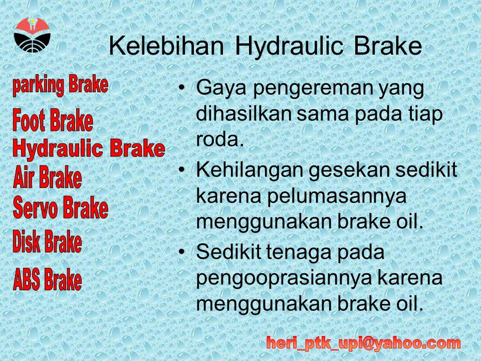 Kelebihan Hydraulic Brake •Gaya pengereman yang dihasilkan sama pada tiap roda. •Kehilangan gesekan sedikit karena pelumasannya menggunakan brake oil.