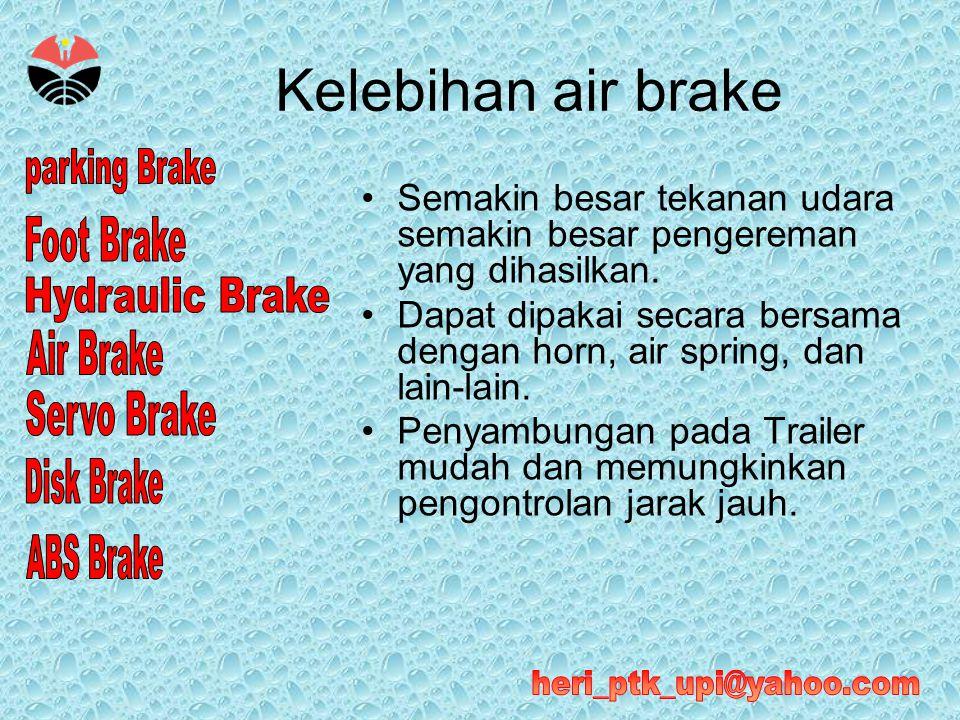 Kelebihan air brake •Semakin besar tekanan udara semakin besar pengereman yang dihasilkan. •Dapat dipakai secara bersama dengan horn, air spring, dan