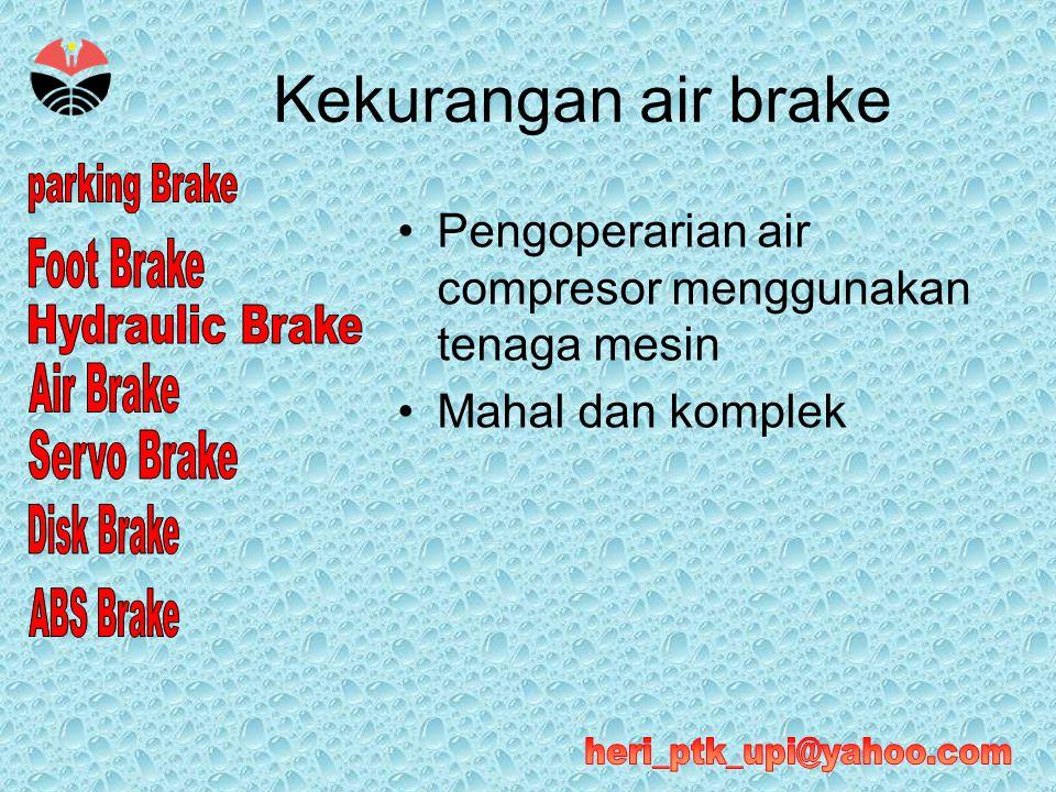 Kekurangan air brake •Pengoperarian air compresor menggunakan tenaga mesin •Mahal dan komplek