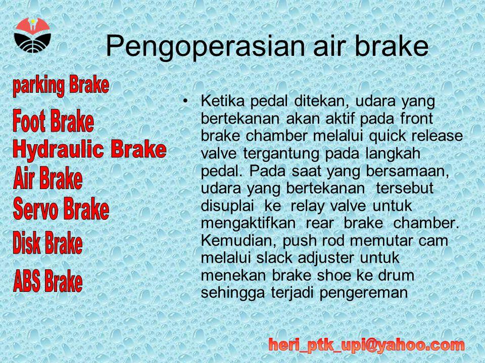 Pengoperasian air brake •Ketika pedal ditekan, udara yang bertekanan akan aktif pada front brake chamber melalui quick release valve tergantung pada l