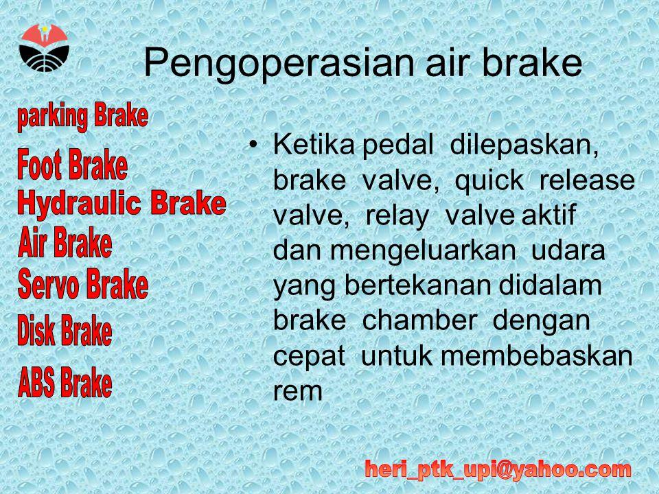 Pengoperasian air brake •Ketika pedal dilepaskan, brake valve, quick release valve, relay valve aktif dan mengeluarkan udara yang bertekanan didalam b