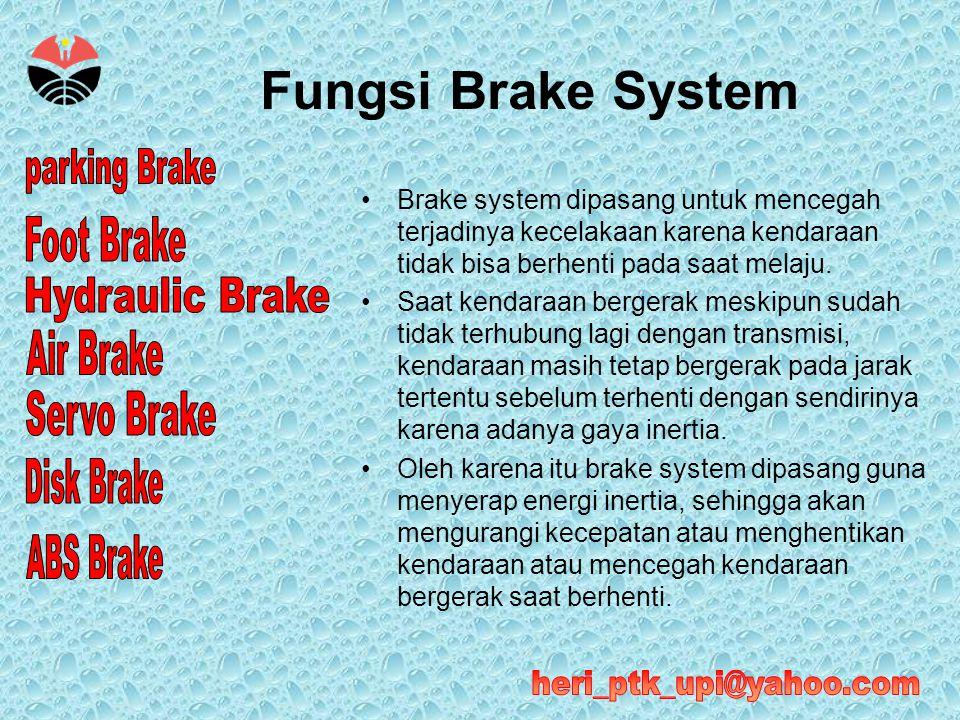 Fungsi Brake System •Brake system dipasang untuk mencegah terjadinya kecelakaan karena kendaraan tidak bisa berhenti pada saat melaju. •Saat kendaraan