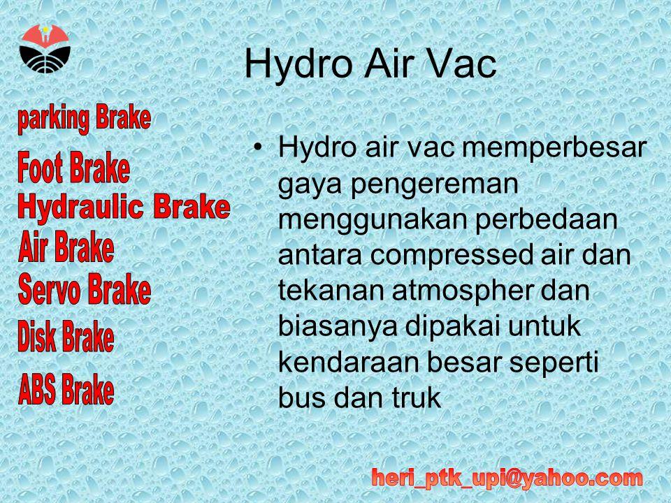 Hydro Air Vac •Hydro air vac memperbesar gaya pengereman menggunakan perbedaan antara compressed air dan tekanan atmospher dan biasanya dipakai untuk