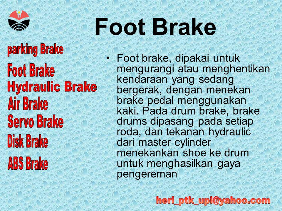 •Foot brake, dipakai untuk mengurangi atau menghentikan kendaraan yang sedang bergerak, dengan menekan brake pedal menggunakan kaki. Pada drum brake,
