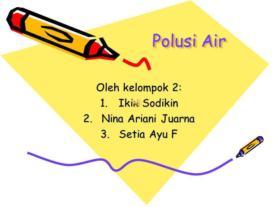 Polusi Air Oleh kelompok 2: 1.Ikin Sodikin 2.Nina Ariani Juarna 3.Setia Ayu F