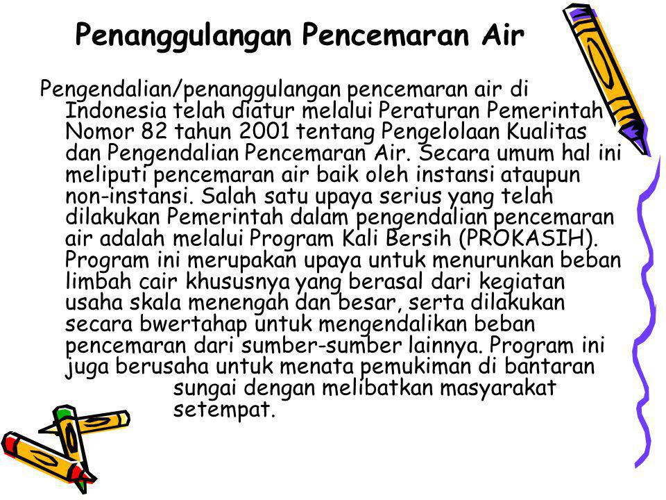 Penanggulangan Pencemaran Air Pengendalian/penanggulangan pencemaran air di Indonesia telah diatur melalui Peraturan Pemerintah Nomor 82 tahun 2001 te