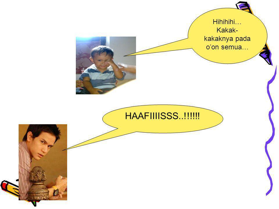 Hihihihi… Kakak- kakaknya pada o'on semua… HAAFIIIISSS..!!!!!!