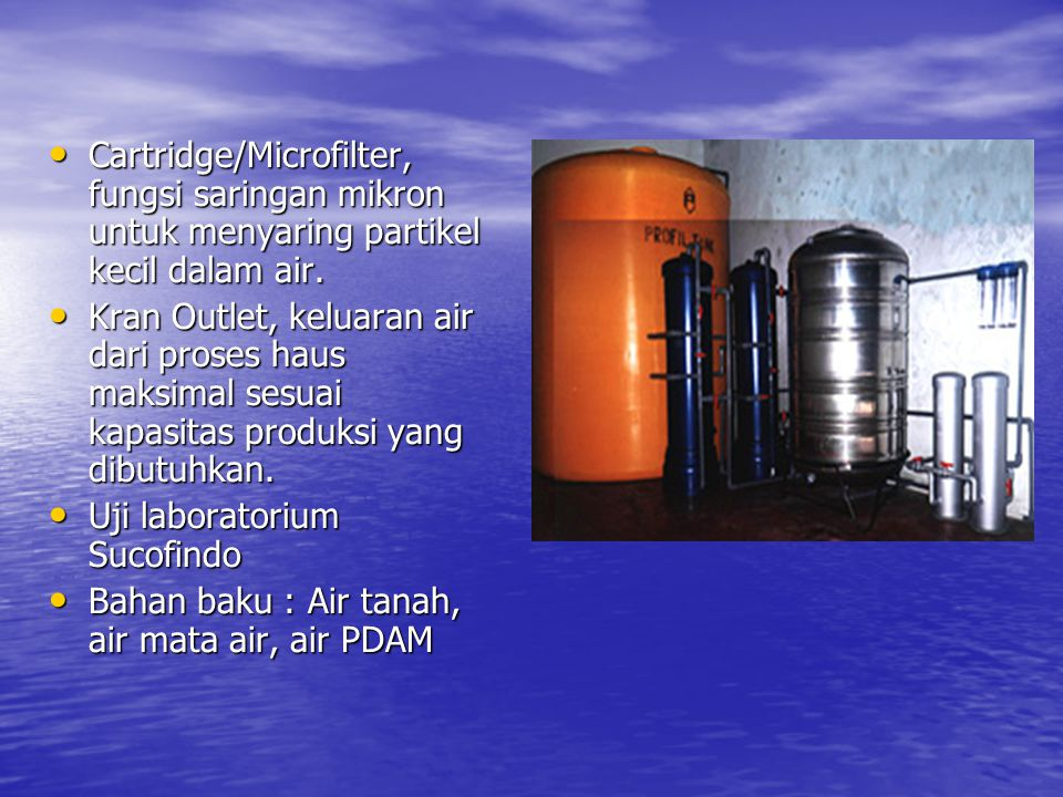 • Cartridge/Microfilter, fungsi saringan mikron untuk menyaring partikel kecil dalam air.