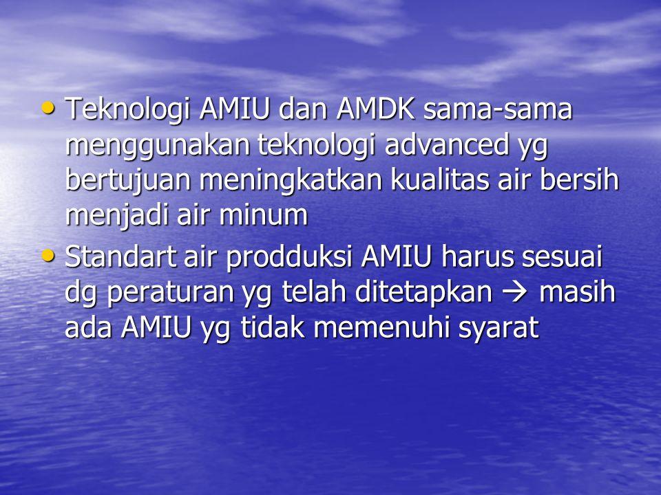• Teknologi AMIU dan AMDK sama-sama menggunakan teknologi advanced yg bertujuan meningkatkan kualitas air bersih menjadi air minum • Standart air prodduksi AMIU harus sesuai dg peraturan yg telah ditetapkan  masih ada AMIU yg tidak memenuhi syarat