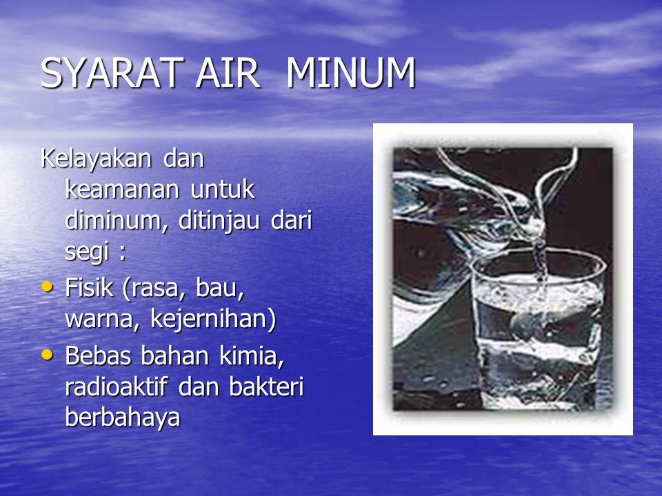 SYARAT AIR MINUM Kelayakan dan keamanan untuk diminum, ditinjau dari segi : • Fisik (rasa, bau, warna, kejernihan) • Bebas bahan kimia, radioaktif dan bakteri berbahaya