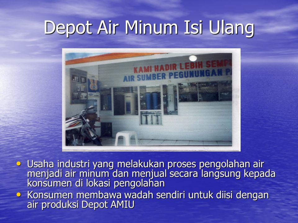 Depot Air Minum Isi Ulang • Usaha industri yang melakukan proses pengolahan air menjadi air minum dan menjual secara langsung kepada konsumen di lokasi pengolahan • Konsumen membawa wadah sendiri untuk diisi dengan air produksi Depot AMIU