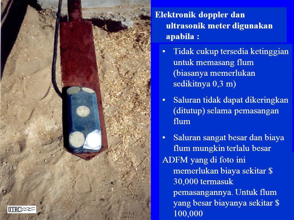 Elektronik doppler dan ultrasonik meter digunakan apabila : •Tidak cukup tersedia ketinggian untuk memasang flum (biasanya memerlukan sedikitnya 0,3 m
