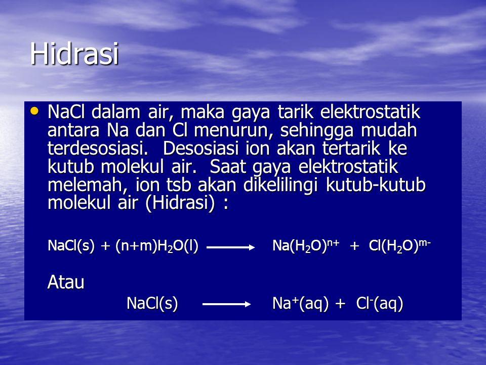 Hidrasi • NaCl dalam air, maka gaya tarik elektrostatik antara Na dan Cl menurun, sehingga mudah terdesosiasi.