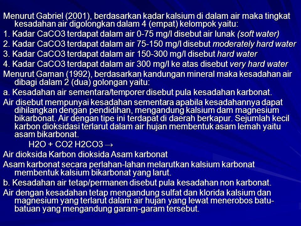 Menurut Gabriel (2001), berdasarkan kadar kalsium di dalam air maka tingkat kesadahan air digolongkan dalam 4 (empat) kelompok yaitu: 1. Kadar CaCO3 t