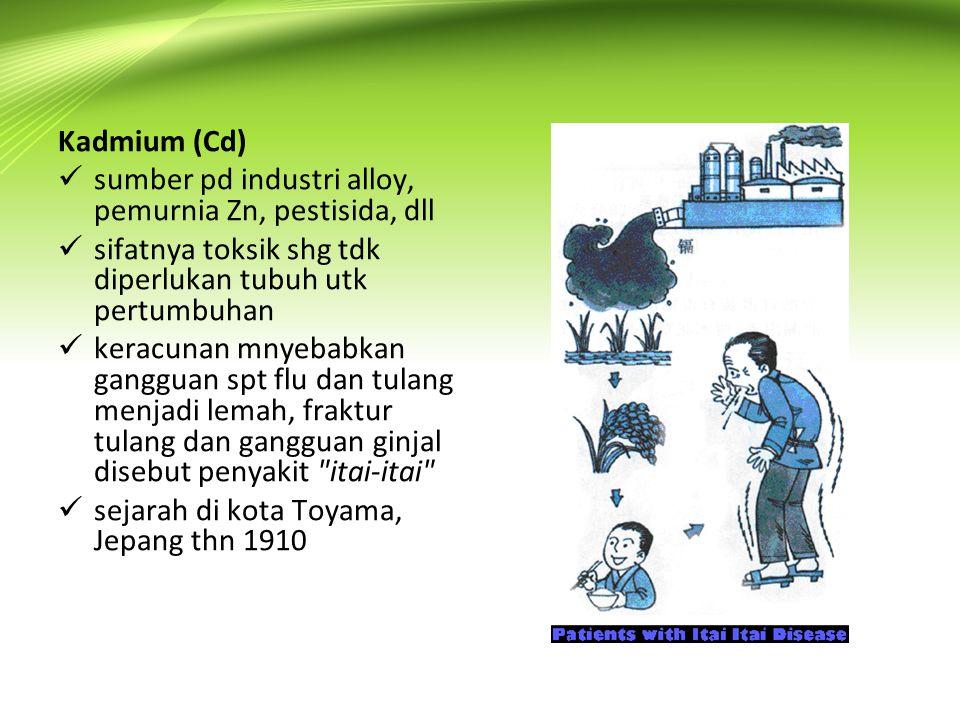 Kadmium (Cd)  sumber pd industri alloy, pemurnia Zn, pestisida, dll  sifatnya toksik shg tdk diperlukan tubuh utk pertumbuhan  keracunan mnyebabkan